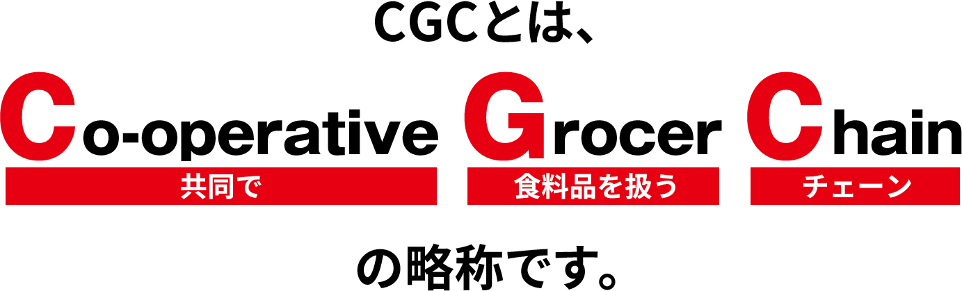CGCとは、Co-operative(共同で) Grocer(食料品を扱う) Chain(チェーン)の略称です。